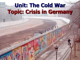 Unit: The Cold War Topic: Crisis in Germany