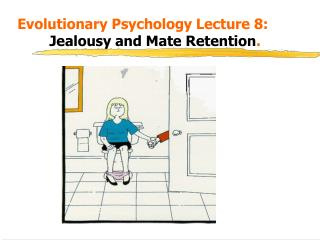 Evolutionary Psychology Lecture 8:    Jealousy and Mate Retention.