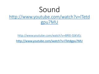 Sound  youtube/watch?v=lTetdgpu7MU youtube/watch?v=8Rl0-SSKVEc