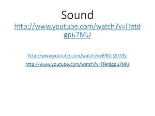 Sound  youtube/watch?v=lTetdgpu7MU youtube/watch?v=8Rl0-SSKVEc