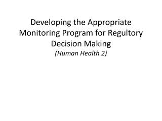 Developing the Appropriate Monitoring Program for  Regultory  Decision Making (Human Health 2)