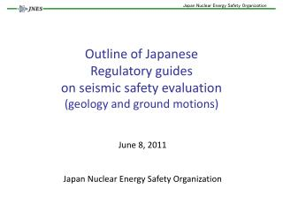 Outline of Japanese Regulatory guides  on seismic safety evaluation (geology and ground motions)