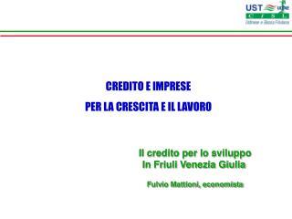 Il credito per lo sviluppo In Friuli Venezia Giulia Fulvio Mattioni, economista