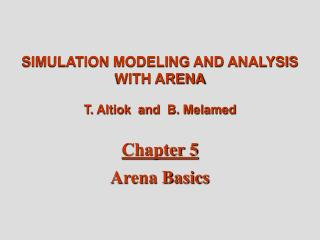 SIMULATION MODELING AND ANALYSIS WITH ARENA T. Altiok  and  B. Melamed Chapter 5 Arena Basics