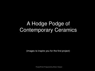 A Hodge Podge of  Contemporary Ceramics