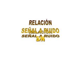 RELACIÓN SEÑAL A RUIDO S/N