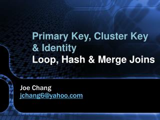 Primary Key, Cluster Key  Identity Loop, Hash  Merge Joins