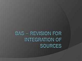 BA5 – Revision for integration of sources