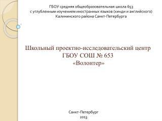 Школьный проектно-исследовательский центр  ГБОУ СОШ № 653  « Волонт е р »