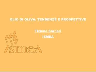 OLIO DI OLIVA: TENDENZE E PROSPETTIVE Tiziana  Sarnari ISMEA