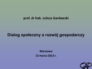 prof. dr hab. Juliusz Gardawski Dialog społeczny a rozwój gospodarczy Warszawa 13 marca 2012 r.