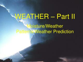 WEATHER – Part II Moisture/Weather Patterns/Weather Prediction
