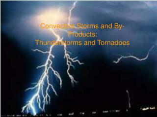 Convective Storms and By-Products:    Thunderstorms and Tornadoes