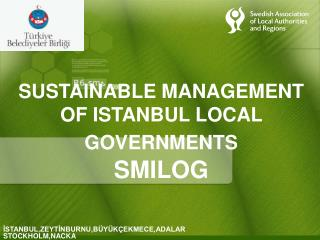 SUSTAINABLE MANAGEMENT OF ISTANBUL LOCAL GOVERNMENTS SMILOG