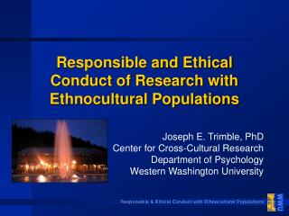 Responsible and Ethical Conduct of Research with Ethnocultural Populations Joseph E. Trimble, PhD