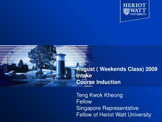 August ( Weekends Class) 2009 Intake Course Induction Teng Kwok Kheong Fellow