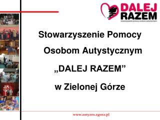 Stowarzyszenie Pomocy Osobom Autystycznym �DALEJ RAZEM� w Zielonej G�rze