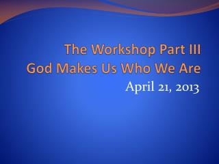 The Workshop Part III God Makes Us Who We Are