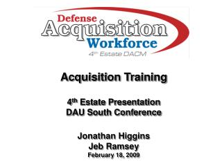 Acquisition Training 4 th  Estate Presentation DAU South Conference Jonathan Higgins Jeb Ramsey