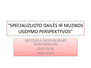 """""""SPECIALIZUOTO DAILĖS IR MUZIKOS UGDYMO PERSPEKTYVOS"""""""