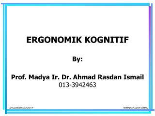 ERGONOMIK KOGNITIF By: Prof. Madya Ir. Dr. Ahmad Rasdan Ismail 013-3942463