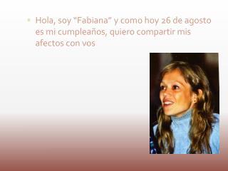 """Hola, soy """"Fabiana"""" y como hoy 26 de agosto es mi cumpleaños, quiero compartir mis afectos con vos"""