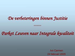 De verbeteringen binnen Justitie ******  Parket Leuven naar Integrale kwaliteit