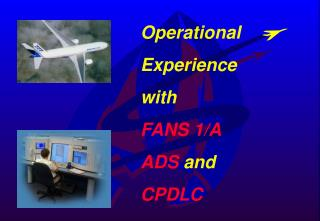 Operational  Experience with FANS 1/A ADS  and CPDLC