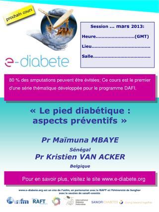 «  Le pied diabétique : aspects préventifs  »  Pr Maïmuna MBAYE Sénégal Pr Kristien VAN ACKER