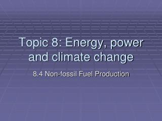 Topic 8: Energy, power and climate change