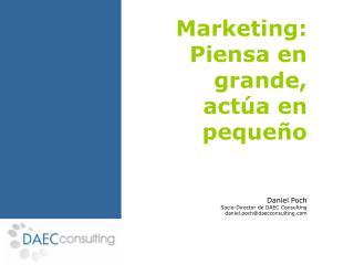 Marketing:  Piensa en grande,  act�a en peque�o Daniel Poch Socio-Director de DAEC Consulting