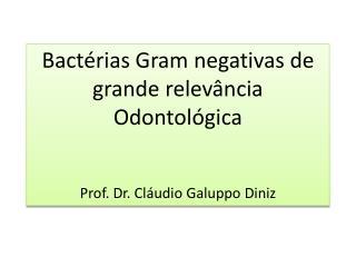 Bactérias  Gram  negativas de grande relevância Odontológica Prof. Dr. Cláudio  Galuppo  Diniz