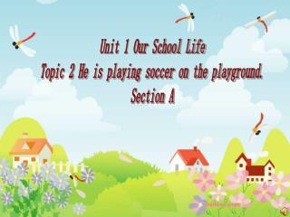 Unit 1 Our School Life Topic 2 He is playing soccer on the playground. Section A