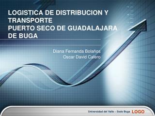 LOGISTICA DE DISTRIBUCION Y TRANSPORTE PUERTO SECO DE GUADALAJARA  DE BUGA