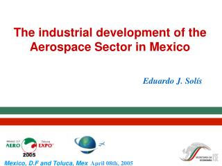 The industrial development of the Aerospace Sector in Mexico Eduardo J. Solís