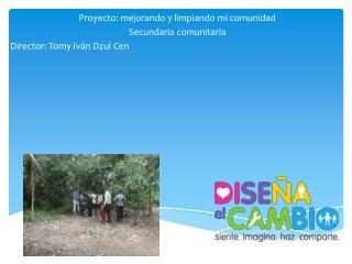 Proyecto: mejorando y limpiando mi comunidad Secundaria comunitaria Director : Tomy Iván Dzul Cen