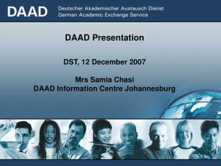 DAAD Presentation DST, 12 December 2007 Mrs Samia Chasi DAAD Information Centre Johannesburg
