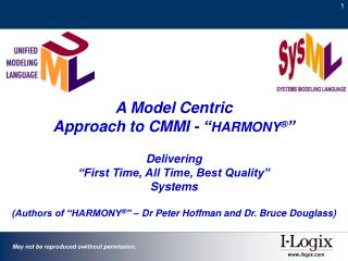 A Model Centric  Approach to CMMI -  HARMONY    Delivering   First Time, All Time, Best Quality   Systems    Authors of