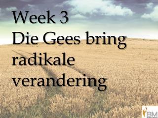 Week 3 Die Gees bring  radikale verandering