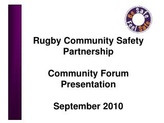 Rugby Community Safety Partnership Community Forum Presentation  September 2010