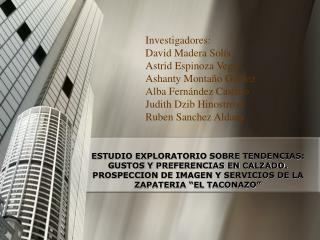 Investigadores: David Madera Solís Astrid Espinoza Vega Ashanty Montaño Gómez