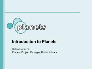 Introduction to Planets  Helen Hockx-Yu Planets Project Manager, British Library