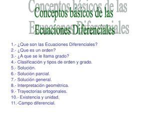 1.- �Que son las Ecuaciones Diferenciales? 2.- �Que es un orden? 3.- �A que se le llama grado?