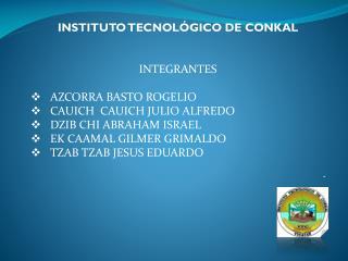 INSTITUTO TECNOLÓGICO DE CONKAL INTEGRANTES AZCORRA BASTO ROGELIO CAUICH   CAUICH  JULIO ALFREDO