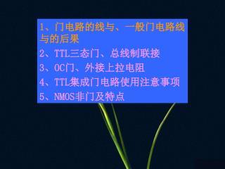 1 、门电路的线与、一般门电路线与的后果 2 、 TTL 三态门、总线制联接 3 、 OC 门、外接上拉电阻 4 、 TTL 集成门电路使用注意事项 5 、 NMOS 非门及特点