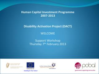 Human Capital Investment Programme 2007-2013 Disability Activation Project (DACT) WELCOME