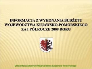 INFORMACJA Z WYKONANIA BUDŻETU WOJEWÓDZTWA KUJAWSKO-POMORSKIEGO ZA I PÓŁROCZE 2009 ROKU