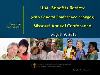 U.M. Benefits Review (with General Conference changes) Missouri Annual Conference August 9, 2013