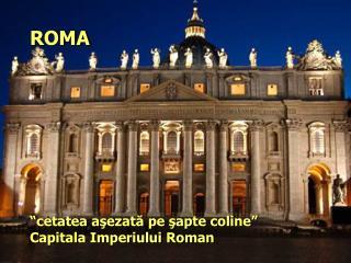 """ROMA """" cetatea a şezată pe şapte coline"""" Capitala Imperiului Roman"""