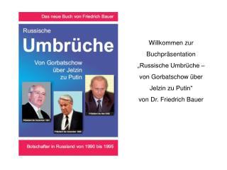 Willkommen zur Buchpr sentation  Russische Umbr che   von Gorbatschow  ber Jelzin zu Putin   von Dr. Friedrich Bauer